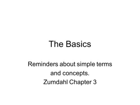 The Basics Reminders about simple terms and concepts. Zumdahl Chapter 3.