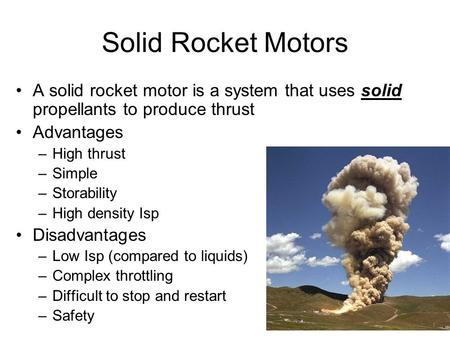 Solid Rocket Motors A solid rocket motor is a system that uses solid propellants to produce thrust Advantages High thrust Simple Storability High density.
