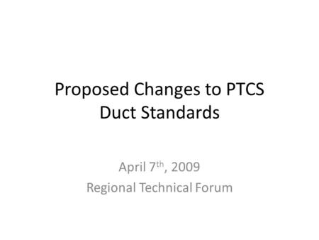 Proposed Changes to PTCS Duct Standards April 7 th, 2009 Regional Technical Forum.