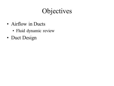 Objectives Airflow in Ducts Fluid dynamic review Duct Design.