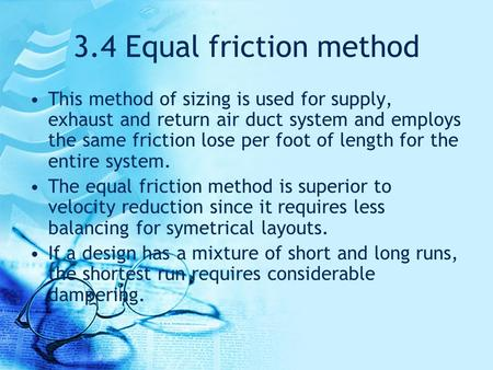 3.4 Equal friction method This method of sizing is used for supply, exhaust and return air duct system and employs the same friction lose per foot of length.