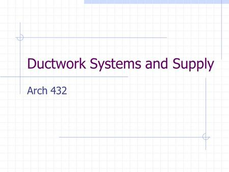 Ductwork Systems and Supply Arch 432. What You Need To Know Become familiar with the materials sizing ductwork Understand sizing units.