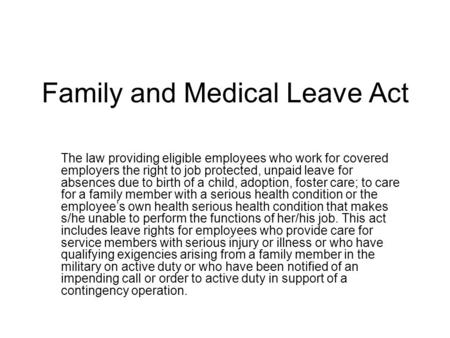 Family and Medical Leave Act The law providing eligible employees who work for covered employers the right to job protected, unpaid leave for absences.