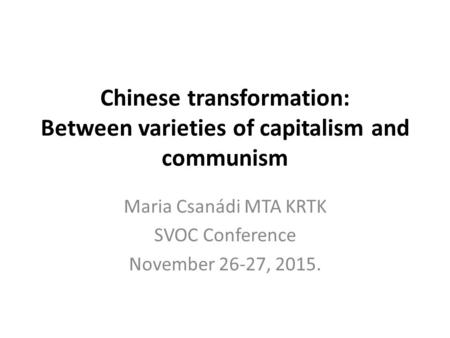 Chinese transformation: Between varieties of capitalism and communism Maria Csanádi MTA KRTK SVOC Conference November 26-27, 2015.