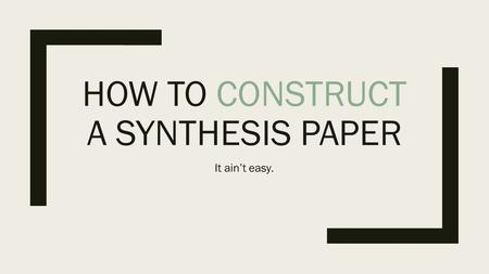 HOW TO CONSTRUCT A SYNTHESIS PAPER It ain't easy..