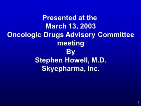 1 Presented at the March 13, 2003 Oncologic Drugs Advisory Committee meeting By Stephen Howell, M.D. Skyepharma, Inc.
