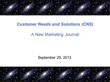 Customer Needs and Solutions (CNS) A New Marketing Journal September 29, 2013.