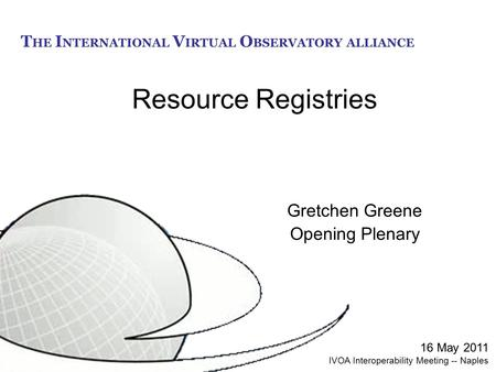 T HE I NTERNATIONAL V IRTUAL O BSERVATORY ALLIANCE Resource Registries Gretchen Greene Opening Plenary 16 May 2011 IVOA Interoperability Meeting -- Naples.