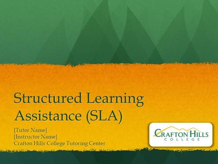 Structured Learning Assistance (SLA) [Tutor Name] [Instructor Name] Crafton Hills College Tutoring Center.