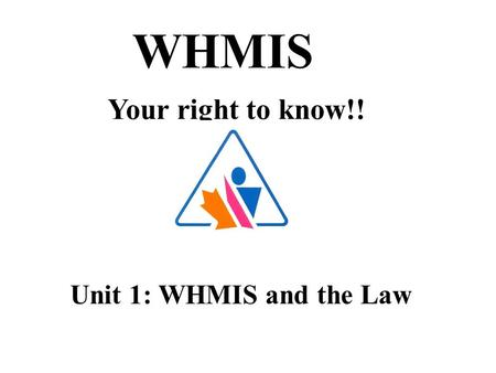 WHMIS Your right to know!! Unit 1: WHMIS and the Law.