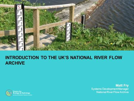INTRODUCTION TO THE UK'S NATIONAL RIVER FLOW ARCHIVE Matt Fry Systems Development Manager National River Flow Archive.