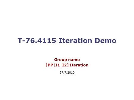 T-76.4115 Iteration Demo Group name [PP|I1|I2] Iteration 27.7.2010.
