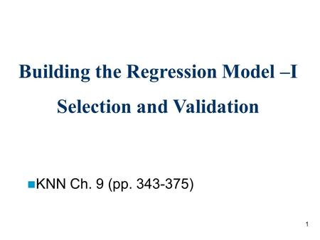 1 Building the Regression Model –I Selection and Validation KNN Ch. 9 (pp. 343-375)