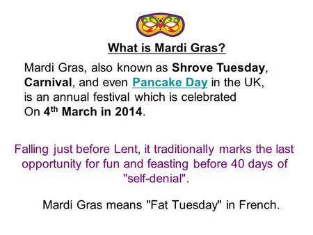 Mardi Gras means Fat Tuesday in French. Mardi Gras, also known as Shrove Tuesday, Carnival, and even Pancake Day in the UK,Pancake Day is an annual festival.