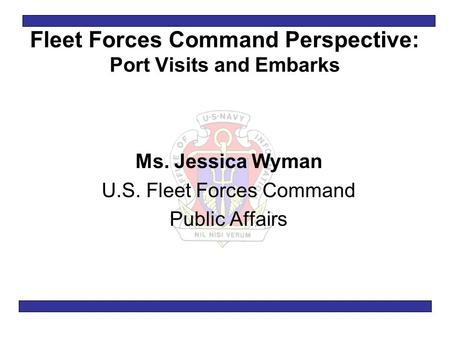 Fleet Forces Command Perspective: Port Visits and Embarks Ms. Jessica Wyman U.S. Fleet Forces Command Public Affairs.