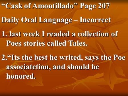 """Cask of Amontillado"" Page 207 Daily Oral Language – Incorrect 1. last week I readed a collection of Poes stories called Tales. 2.""Its the best he writed,"