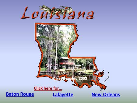 Baton Rouge Click here for… LafayetteNew Orleans.