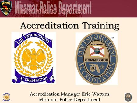 Accreditation Training Accreditation Manager Eric Watters Miramar Police Department.