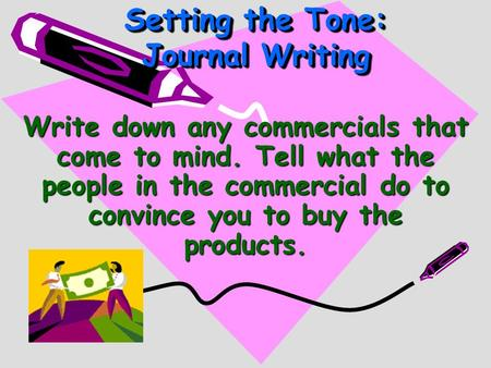Write down any commercials that come to mind. Tell what the people in the commercial do to convince you to buy the products. Setting the Tone: Journal.