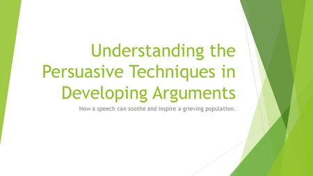 Understanding the Persuasive Techniques in Developing Arguments How a speech can soothe and inspire a grieving population.