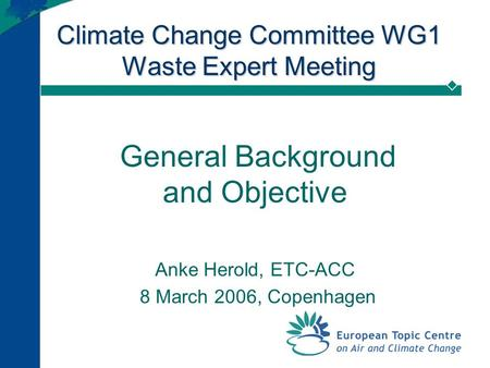 Climate Change Committee WG1 Waste Expert Meeting General Background and Objective Anke Herold, ETC-ACC 8 March 2006, Copenhagen.