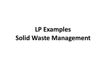LP Examples Solid Waste Management. A SOLID WASTE PROBLEM Landfill Maximum capacity (tons/day) Cost of transfer to landfill ($/ton) Cost of disposal at.