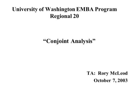 "University of Washington EMBA Program Regional 20 ""Conjoint Analysis"" TA: Rory McLeod October 7, 2003."