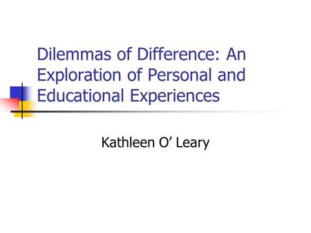 Dilemmas of Difference: An Exploration of Personal and Educational Experiences Kathleen O' Leary.