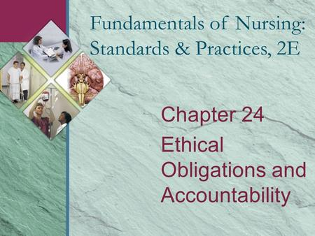 Chapter 24 Ethical Obligations and Accountability Fundamentals of Nursing: Standards & Practices, 2E.