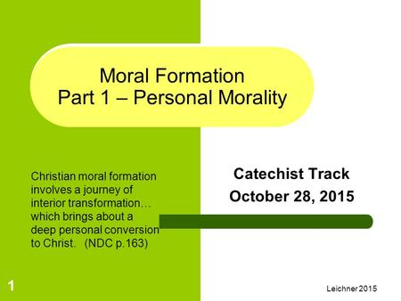 Leichner 2015 1 Moral Formation Part 1 – Personal Morality Catechist Track October 28, 2015 Christian moral formation involves a journey of interior transformation…