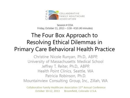 The Four Box Approach to Resolving Ethical Dilemmas in Primary Care Behavioral Health Practice Christine Nicole Runyan, Ph.D., ABPP, University of Massachusetts.
