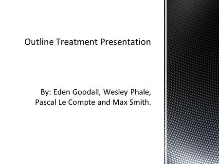By: Eden Goodall, Wesley Phale, Pascal Le Compte and Max Smith. Outline Treatment Presentation.