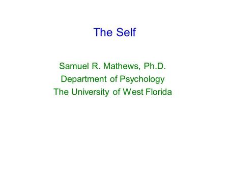 The Self Samuel R. Mathews, Ph.D. Department of Psychology The University of West Florida.