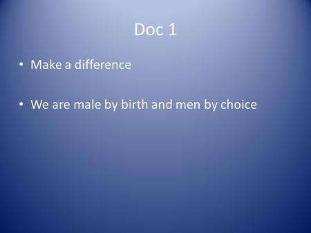 Doc 1 Make a difference We are male by birth and men by choice.