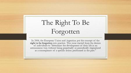 The Right To Be Forgotten In 2006, the European Union and Argentina put the concept of the right to be forgotten into practice. This issue started from.