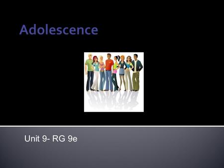 Unit 9- RG 9e. ● Adolescence technically begins with puberty (between 11 and 14…sex organs mature) ● Has important implications for the way adolescents.