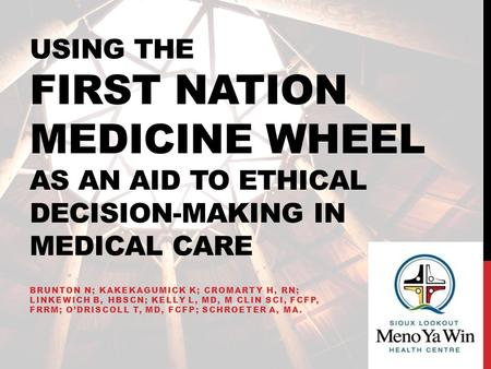 Using the first nation medicine wheel as an aid to ethical decision-making in medical care Brunton N; Kakekagumick K; Cromarty H, RN; Linkewich B, HBScN;