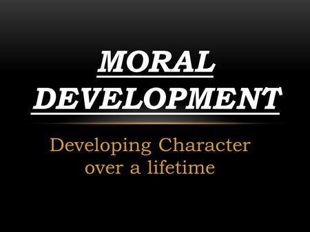 Developing Character over a lifetime MORAL DEVELOPMENT.