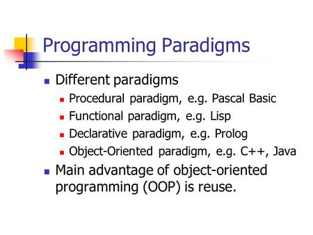 Programming Paradigms Different paradigms Procedural paradigm, e.g. Pascal Basic Functional paradigm, e.g. Lisp Declarative paradigm, e.g. Prolog Object-Oriented.