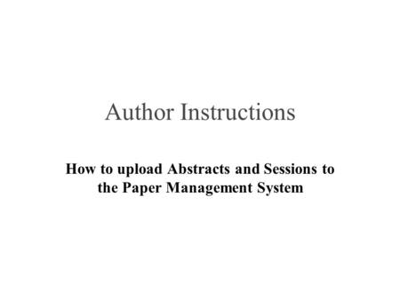 Author Instructions How to upload Abstracts and Sessions to the Paper Management System.