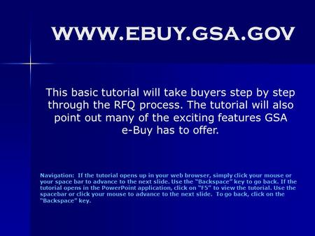 Www.ebuy.gsa.gov Navigation: If the tutorial opens up in your web browser, simply click your mouse or your space bar to advance to the next slide. Use.