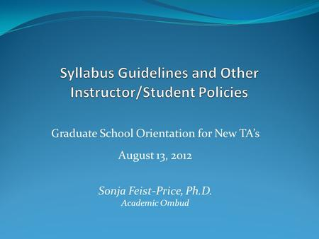 Graduate School Orientation for New TA's August 13, 2012 Sonja Feist-Price, Ph.D. Academic Ombud.