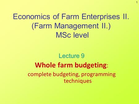 1 Economics of Farm Enterprises II. (Farm Management II.) MSc level Lecture 9 Whole farm budgeting : complete budgeting, programming techniques.
