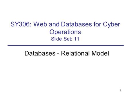 1 SY306: Web and Databases for Cyber Operations Slide Set: 11 Databases - Relational Model.