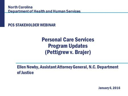 North Carolina Department of Health and Human Services January 6, 2016 Personal Care Services Program Updates (Pettigrew v. Brajer) Ellen Newby, Assistant.