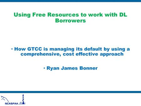 Using Free Resources to work with DL Borrowers How GTCC is managing its default by using a comprehensive, cost effective approach Ryan James Bonner.