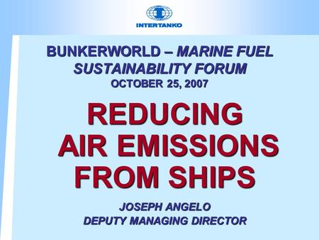 BUNKERWORLD – MARINE FUEL SUSTAINABILITY FORUM OCTOBER 25, 2007 REDUCING AIR EMISSIONS FROM SHIPS JOSEPH ANGELO DEPUTY MANAGING DIRECTOR.