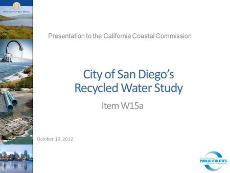 City of San Diego's Recycled Water Study Item W15a October 10, 2012 Presentation to the California Coastal Commission.