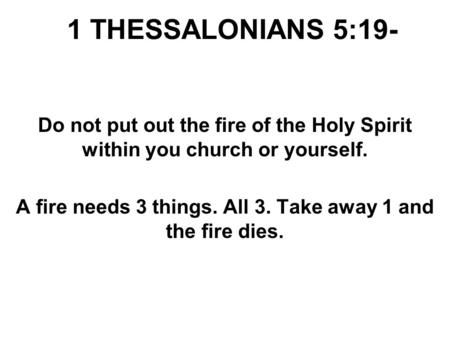 1 THESSALONIANS 5:19- Do not put out the fire of the Holy Spirit within you church or yourself. A fire needs 3 things. All 3. Take away 1 and the fire.