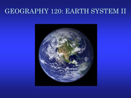 GEOGRAPHY 120: EARTH SYSTEM II. Atmospheric Sciences at a Glance.